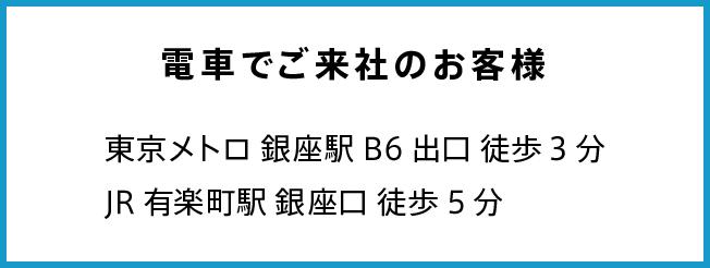 電車でご来社のお客様 東京メトロ銀座駅B6出口徒歩3分 JR有楽町駅徒歩5分